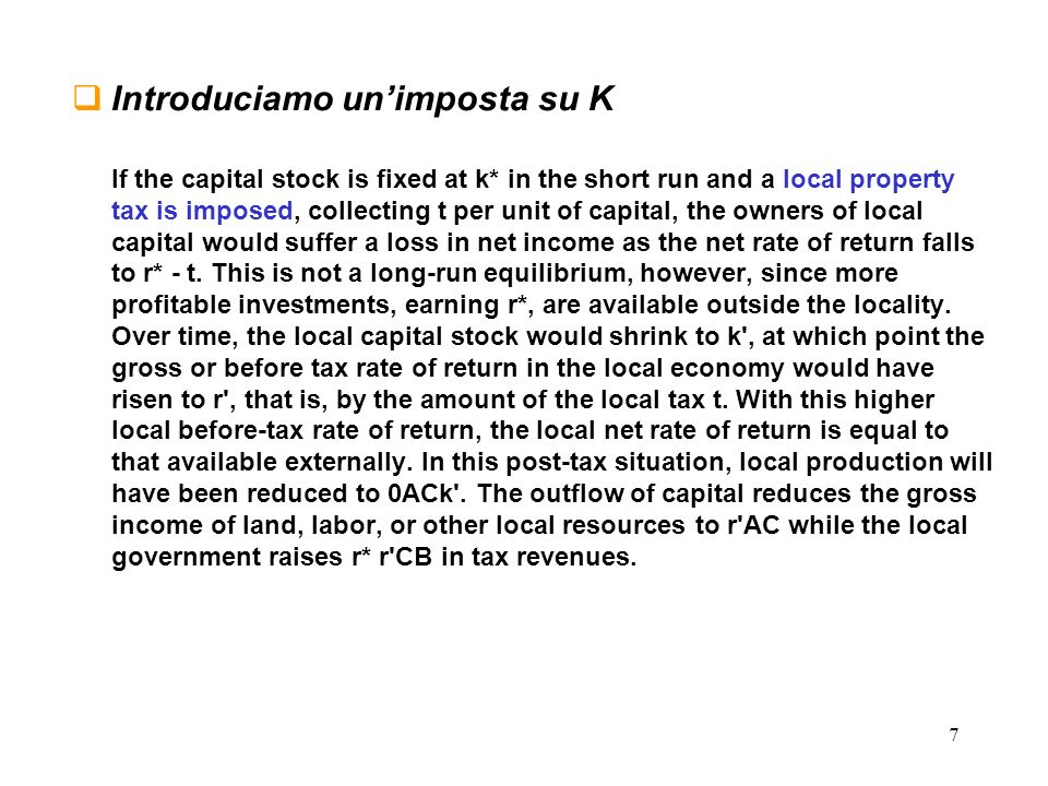 7 Introduciamo unimposta su K If the capital stock is fixed at k* in the short run and a local property tax is imposed, collecting t per unit of capital, the owners of local capital would suffer a loss in net income as the net rate of return falls to r* - t.
