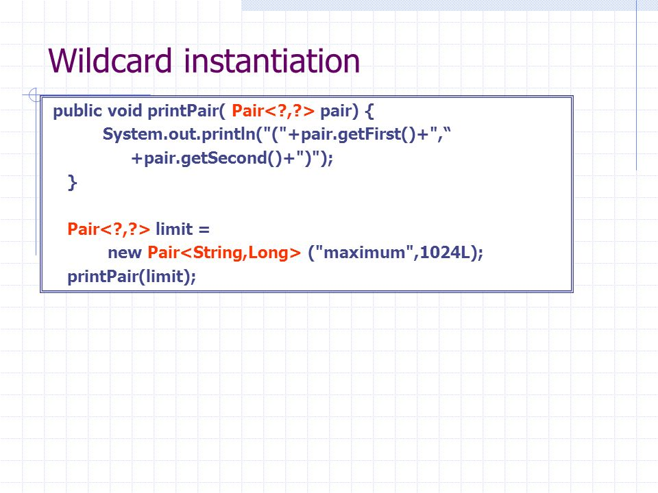Wildcard instantiation public void printPair( Pair pair) { System.out.println( ( +pair.getFirst()+ , +pair.getSecond()+ ) ); } Pair limit = new Pair ( maximum ,1024L); printPair(limit);