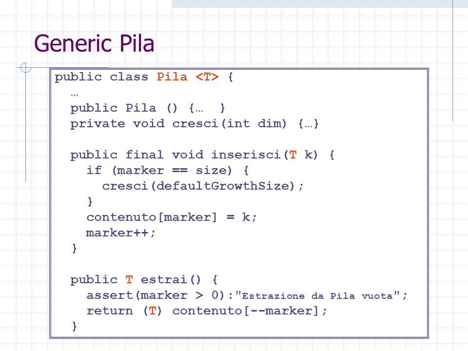 Generic Pila public class Pila { … public Pila () {… } private void cresci(int dim) {…} public final void inserisci(T k) { if (marker == size) { cresci(defaultGrowthSize); } contenuto[marker] = k; marker++; } public T estrai() { assert(marker > 0): Estrazione da Pila vuota ; return (T) contenuto[--marker]; }