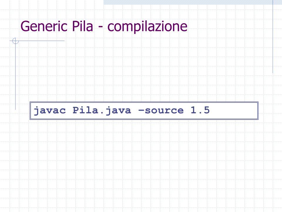 Generic Pila - compilazione javac Pila.java –source 1.5