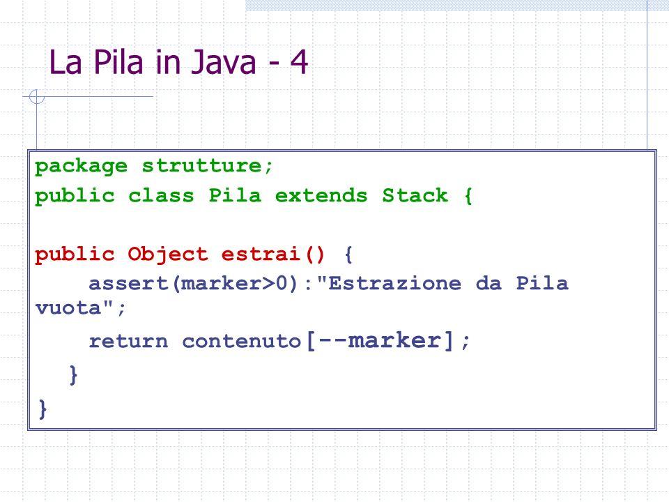 La Pila in Java - 4 package strutture; public class Pila extends Stack { public Object estrai() { assert(marker>0): Estrazione da Pila vuota ; return contenuto [--marker]; }