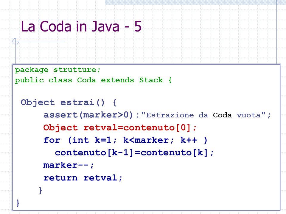 La Coda in Java - 5 package strutture; public class Coda extends Stack { Object estrai() { assert(marker>0): Estrazione da Coda vuota ; Object retval=contenuto[0]; for (int k=1; k<marker; k++ ) contenuto[k-1]=contenuto[k]; marker--; return retval; }