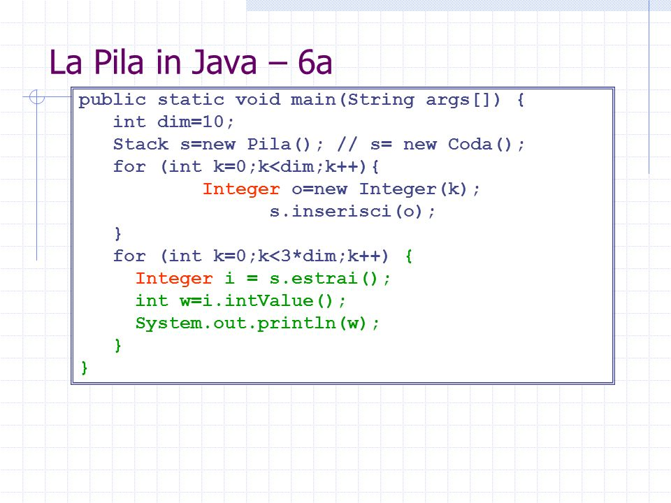 La Pila in Java – 6a public static void main(String args[]) { int dim=10; Stack s=new Pila(); // s= new Coda(); for (int k=0;k<dim;k++){ Integer o=new Integer(k); s.inserisci(o); } for (int k=0;k<3*dim;k++) { Integer i = s.estrai(); int w=i.intValue(); System.out.println(w); }