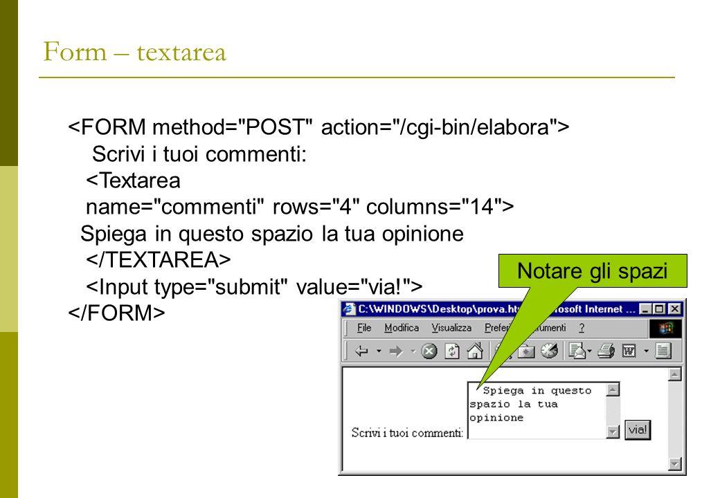 Form – textarea Scrivi i tuoi commenti: <Textarea name= commenti rows= 4 columns= 14 > Spiega in questo spazio la tua opinione Notare gli spazi