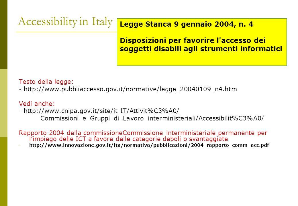 Accessibility in Italy Testo della legge: - http://www.pubbliaccesso.gov.it/normative/legge_20040109_n4.htm Vedi anche: - http://www.cnipa.gov.it/site/it-IT/Attivit%C3%A0/ Commissioni_e_Gruppi_di_Lavoro_interministeriali/Accessibilit%C3%A0/ Rapporto 2004 della commissioneCommissione interministeriale permanente per limpiego delle ICT a favore delle categorie deboli o svantaggiate - http://www.innovazione.gov.it/ita/normativa/pubblicazioni/2004_rapporto_comm_acc.pdf Legge Stanca 9 gennaio 2004, n.