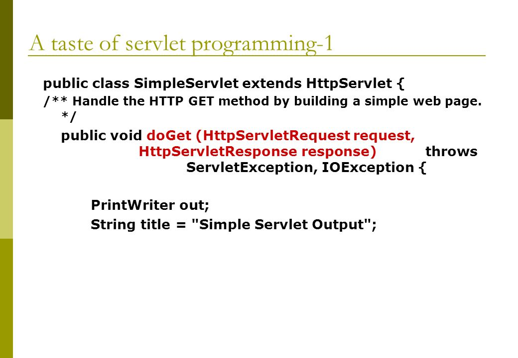 A taste of servlet programming-1 public class SimpleServlet extends HttpServlet { /** Handle the HTTP GET method by building a simple web page.