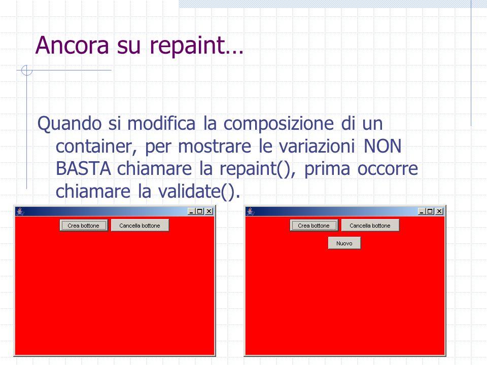 Ancora su repaint… Quando si modifica la composizione di un container, per mostrare le variazioni NON BASTA chiamare la repaint(), prima occorre chiamare la validate().