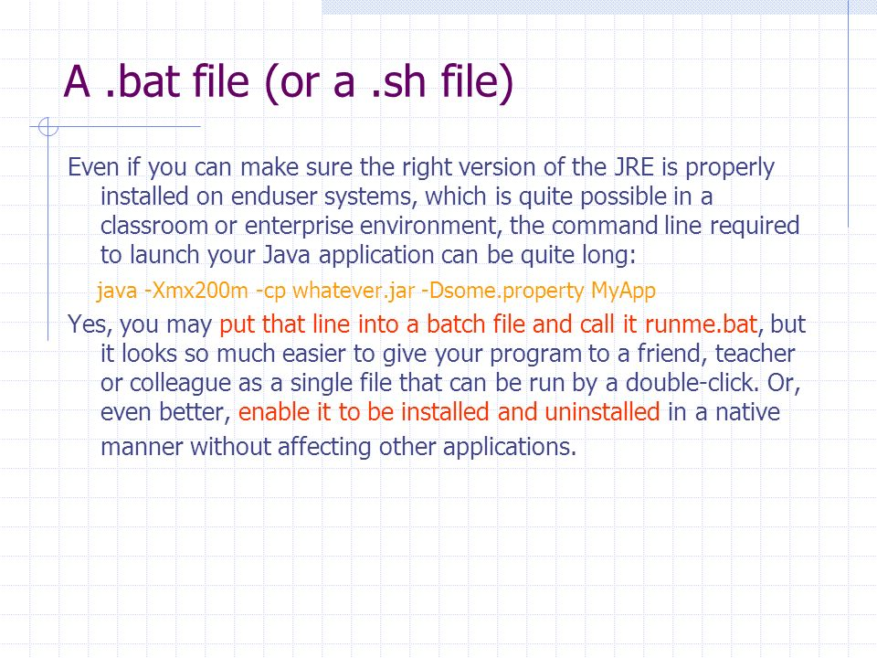 A.bat file (or a.sh file) Even if you can make sure the right version of the JRE is properly installed on enduser systems, which is quite possible in