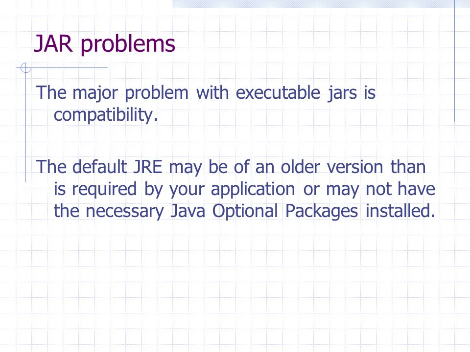 JAR problems The major problem with executable jars is compatibility. The default JRE may be of an older version than is required by your application