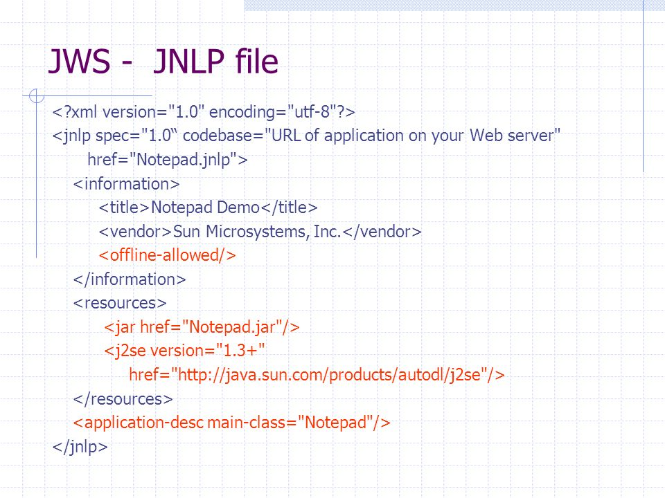 JWS - JNLP file <jnlp spec= 1.0 codebase= URL of application on your Web server href= Notepad.jnlp > Notepad Demo Sun Microsystems, Inc.