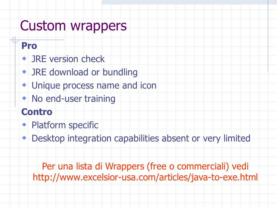 Custom wrappers Pro JRE version check JRE download or bundling Unique process name and icon No end-user training Contro Platform specific Desktop inte