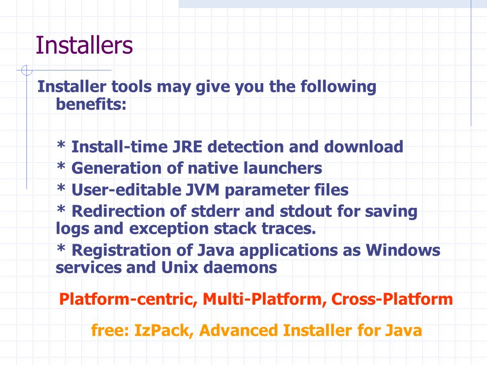 Installers Installer tools may give you the following benefits: * Install-time JRE detection and download * Generation of native launchers * User-edit