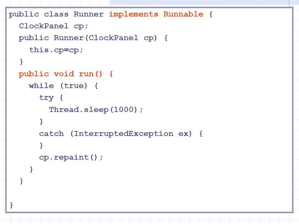 Runner public class Runner implements Runnable { ClockPanel cp; public Runner(ClockPanel cp) { this.cp=cp; } public void run() { while (true) { try {