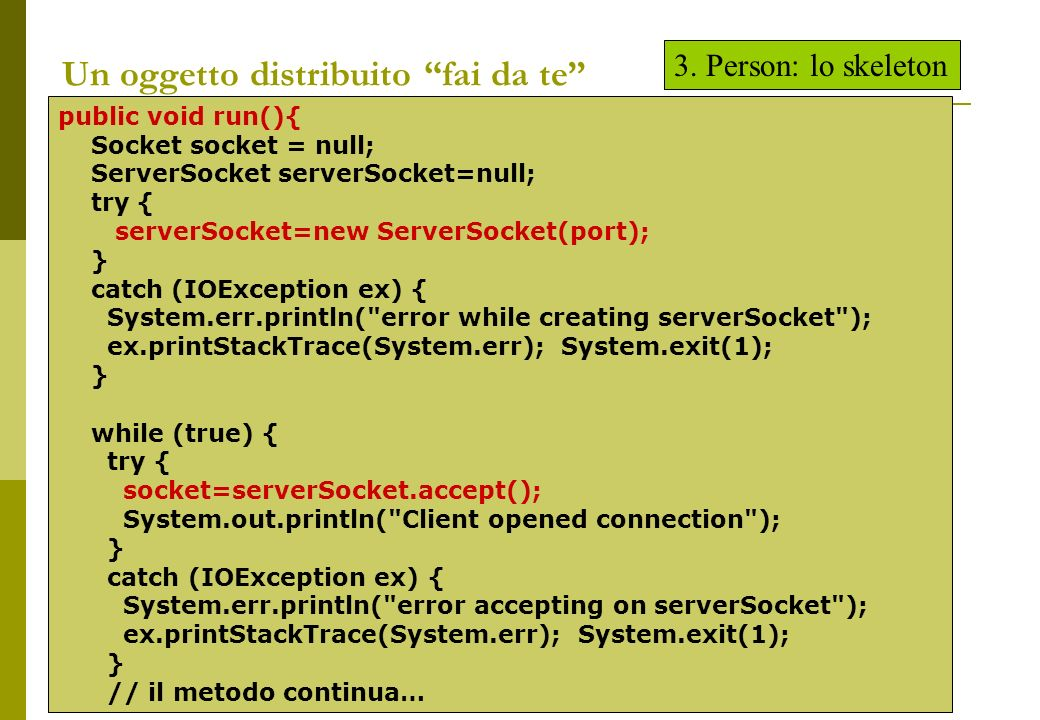 Un oggetto distribuito fai da te public void run(){ Socket socket = null; ServerSocket serverSocket=null; try { serverSocket=new ServerSocket(port); } catch (IOException ex) { System.err.println( error while creating serverSocket ); ex.printStackTrace(System.err); System.exit(1); } while (true) { try { socket=serverSocket.accept(); System.out.println( Client opened connection ); } catch (IOException ex) { System.err.println( error accepting on serverSocket ); ex.printStackTrace(System.err); System.exit(1); } // il metodo continua… 3.