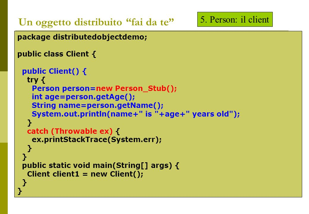 Un oggetto distribuito fai da te package distributedobjectdemo; public class Client { public Client() { try { Person person=new Person_Stub(); int age=person.getAge(); String name=person.getName(); System.out.println(name+ is +age+ years old ); } catch (Throwable ex) { ex.printStackTrace(System.err); } public static void main(String[] args) { Client client1 = new Client(); } 5.