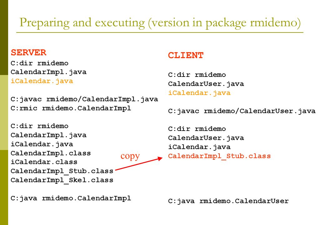 Preparing and executing (version in package rmidemo) SERVER C:dir rmidemo CalendarImpl.java iCalendar.java C:javac rmidemo/CalendarImpl.java C:rmic rmidemo.CalendarImpl C:dir rmidemo CalendarImpl.java iCalendar.java CalendarImpl.class iCalendar.class CalendarImpl_Stub.class CalendarImpl_Skel.class C:java rmidemo.CalendarImpl CLIENT C:dir rmidemo CalendarUser.java iCalendar.java C:javac rmidemo/CalendarUser.java C:dir rmidemo CalendarUser.java iCalendar.java CalendarImpl_Stub.class C:java rmidemo.CalendarUser copy