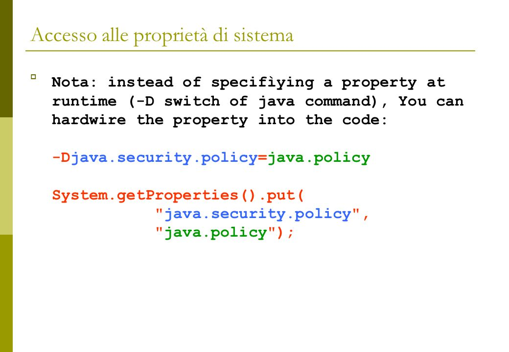 Accesso alle proprietà di sistema Nota: instead of specifìying a property at runtime (-D switch of java command), You can hardwire the property into the code: -Djava.security.policy=java.policy System.getProperties().put( java.security.policy , java.policy );