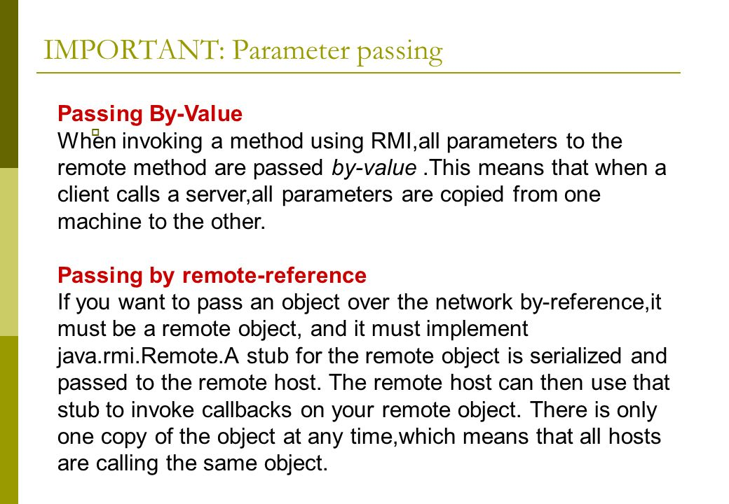 IMPORTANT: Parameter passing Passing By-Value When invoking a method using RMI,all parameters to the remote method are passed by-value.This means that when a client calls a server,all parameters are copied from one machine to the other.