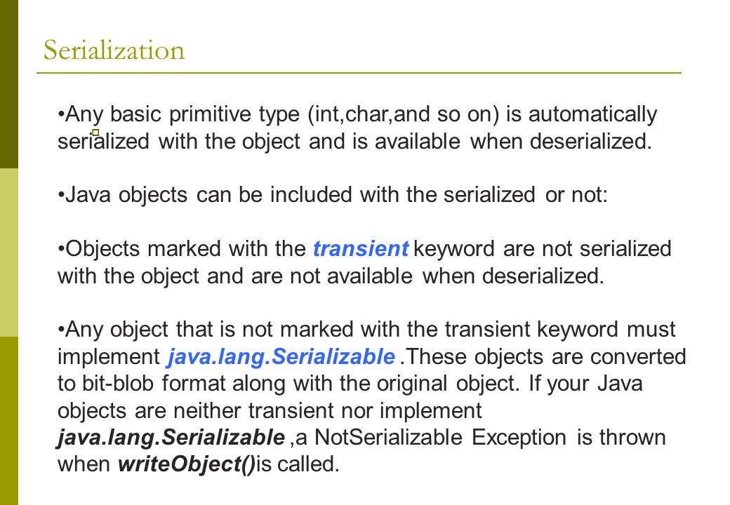 Serialization Any basic primitive type (int,char,and so on) is automatically serialized with the object and is available when deserialized.