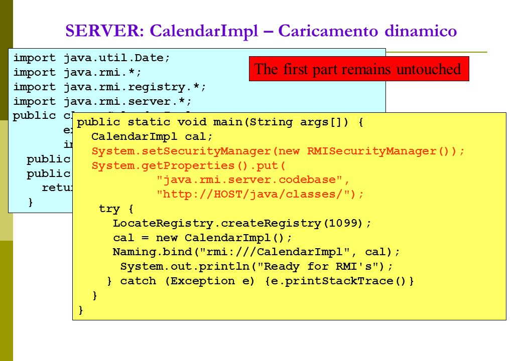 SERVER: CalendarImpl – Caricamento dinamico import java.util.Date; import java.rmi.*; import java.rmi.registry.*; import java.rmi.server.*; public class CalendarImpl extends UnicastRemoteObject implements iCalendar { public CalendarImpl() throws RemoteException {} public Date getDate () throws RemoteException { return new Date(); } public static void main(String args[]) { CalendarImpl cal; System.setSecurityManager(new RMISecurityManager()); System.getProperties().put( java.rmi.server.codebase , http://HOST/java/classes/ ); try { LocateRegistry.createRegistry(1099); cal = new CalendarImpl(); Naming.bind( rmi:///CalendarImpl , cal); System.out.println( Ready for RMI s ); } catch (Exception e) {e.printStackTrace()} } The first part remains untouched