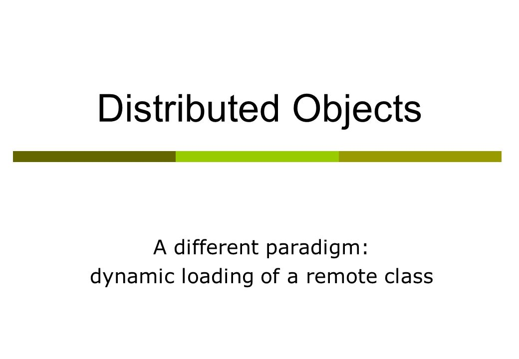 Distributed Objects A different paradigm: dynamic loading of a remote class