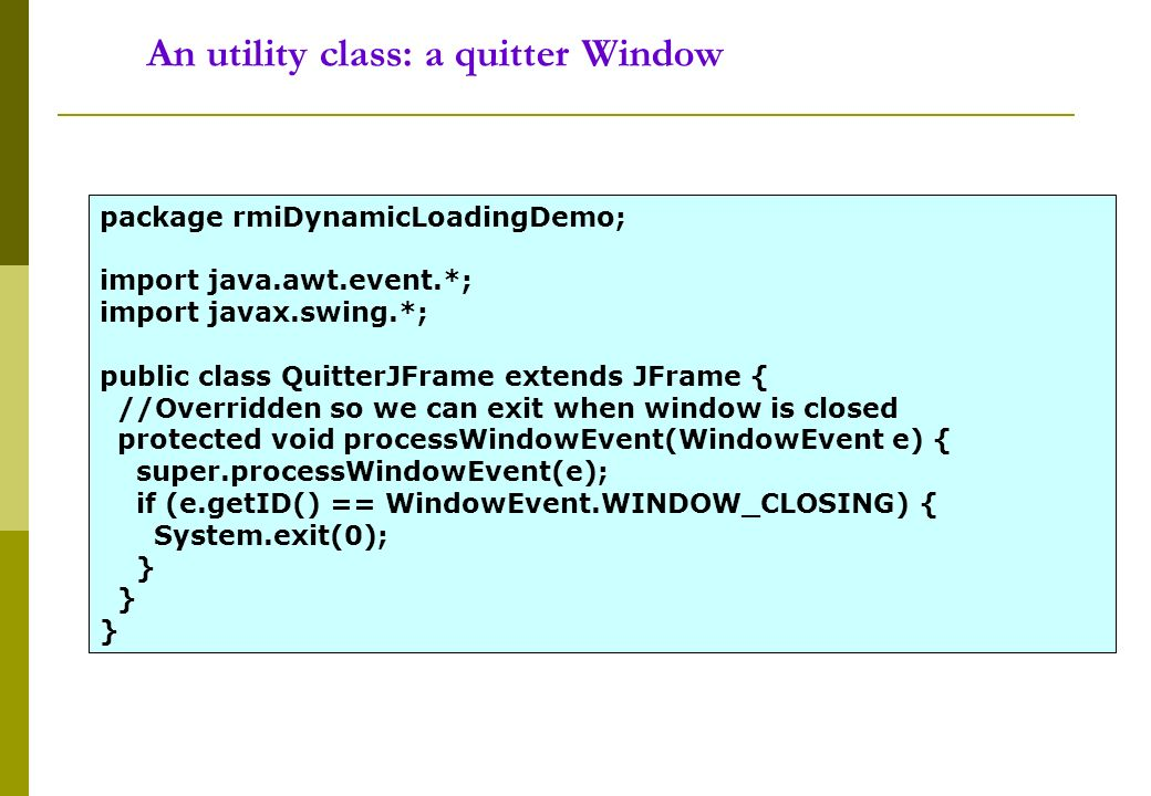 An utility class: a quitter Window package rmiDynamicLoadingDemo; import java.awt.event.*; import javax.swing.*; public class QuitterJFrame extends JFrame { //Overridden so we can exit when window is closed protected void processWindowEvent(WindowEvent e) { super.processWindowEvent(e); if (e.getID() == WindowEvent.WINDOW_CLOSING) { System.exit(0); }