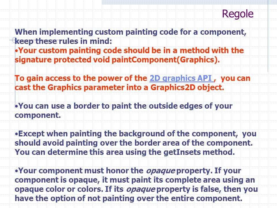 Regole When implementing custom painting code for a component, keep these rules in mind: Your custom painting code should be in a method with the signature protected void paintComponent(Graphics).