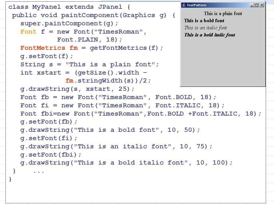 class MyPanel extends JPanel { public void paintComponent(Graphics g) { super.paintComponent(g); Font f = new Font( TimesRoman , Font.PLAIN, 18); FontMetrics fm = getFontMetrics(f); g.setFont(f); String s = This is a plain font ; int xstart = (getSize().width – fm.stringWidth(s))/2; g.drawString(s, xstart, 25); Font fb = new Font( TimesRoman , Font.BOLD, 18); Font fi = new Font( TimesRoman , Font.ITALIC, 18); Font fbi=new Font( TimesRoman ,Font.BOLD +Font.ITALIC, 18); g.setFont(fb); g.drawString( This is a bold font , 10, 50); g.setFont(fi); g.drawString( This is an italic font , 10, 75); g.setFont(fbi); g.drawString( This is a bold italic font , 10, 100); }...