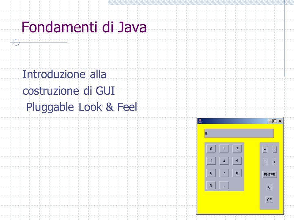 Fondamenti di Java Introduzione alla costruzione di GUI Pluggable Look & Feel