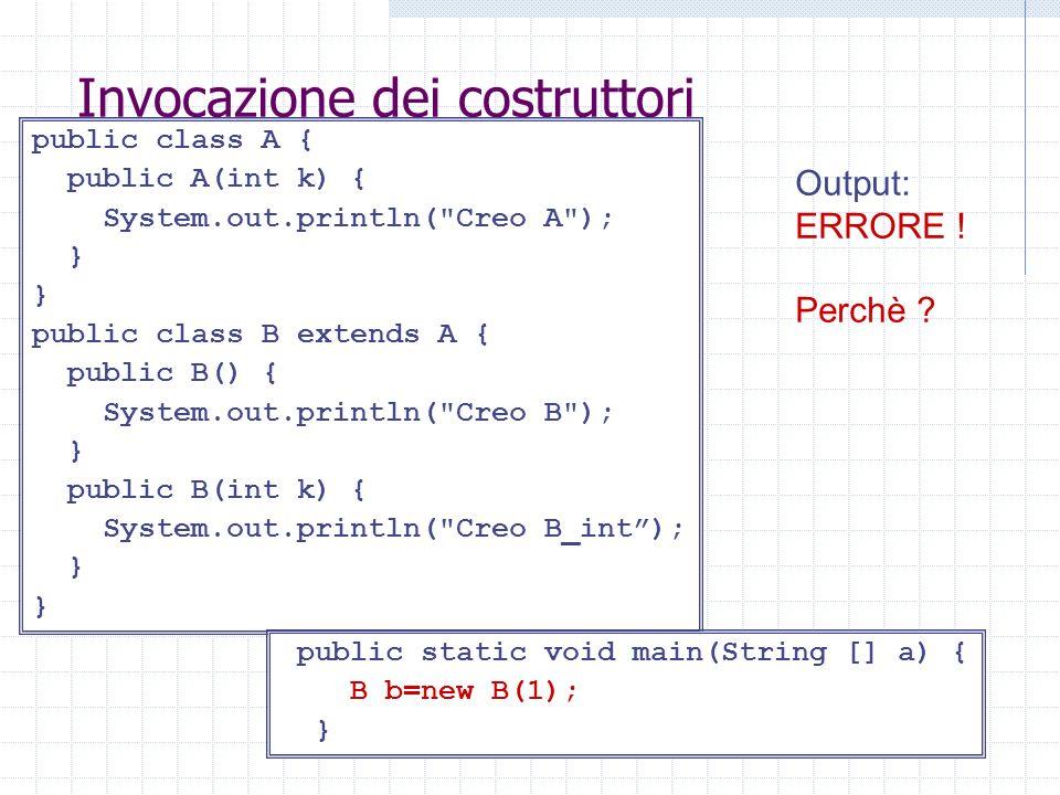 Invocazione dei costruttori public class A { public A(int k) { System.out.println( Creo A ); } public class B extends A { public B() { System.out.println( Creo B ); } public B(int k) { System.out.println( Creo B_int); } Output: ERRORE .