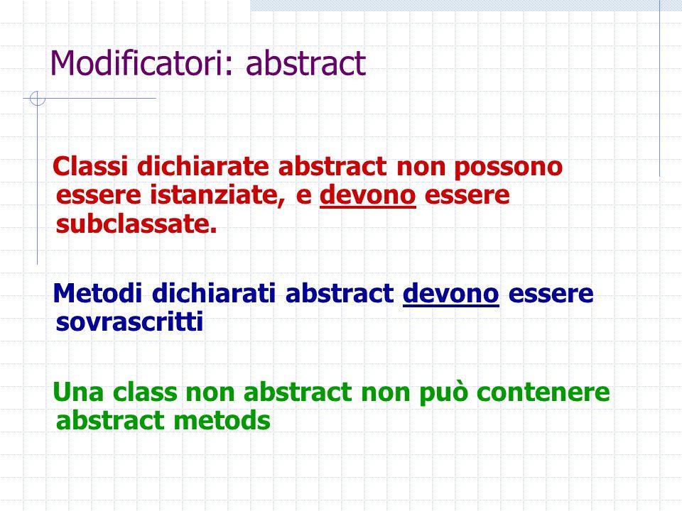 Modificatori: abstract Classi dichiarate abstract non possono essere istanziate, e devono essere subclassate. Metodi dichiarati abstract devono essere