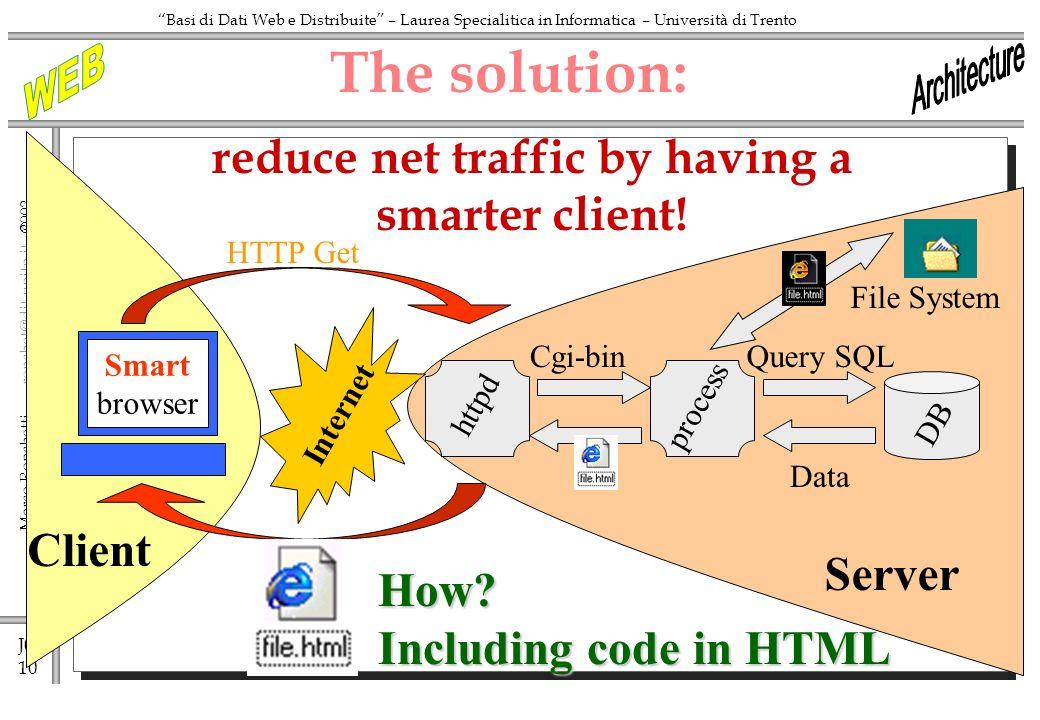 J0 10 Marco Ronchetti - ronchet@dit.unitn.it ronchet@dit.unitn.it Basi di Dati Web e Distribuite – Laurea Specialitica in Informatica – Università di Trento httpd The solution: Internet HTTP Get Cgi-binQuery SQL process DB Data Client Smart browser How.