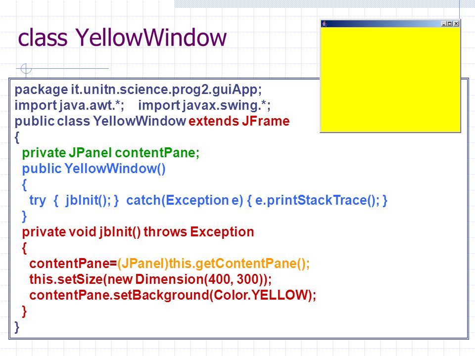 class YellowWindow package it.unitn.science.prog2.guiApp; import java.awt.*; import javax.swing.*; public class YellowWindow extends JFrame { private JPanel contentPane; public YellowWindow() { try { jbInit(); } catch(Exception e) { e.printStackTrace(); } } private void jbInit() throws Exception { contentPane=(JPanel)this.getContentPane(); this.setSize(new Dimension(400, 300)); contentPane.setBackground(Color.YELLOW); }