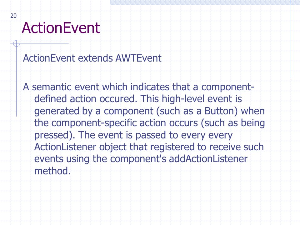 20 ActionEvent ActionEvent extends AWTEvent A semantic event which indicates that a component- defined action occured.