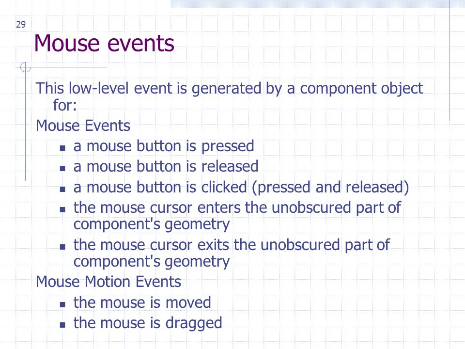 29 Mouse events This low-level event is generated by a component object for: Mouse Events a mouse button is pressed a mouse button is released a mouse button is clicked (pressed and released) the mouse cursor enters the unobscured part of component s geometry the mouse cursor exits the unobscured part of component s geometry Mouse Motion Events the mouse is moved the mouse is dragged