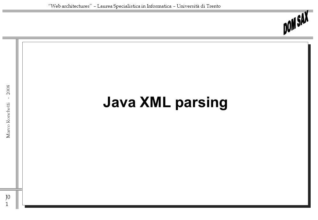 J0 1 Marco Ronchetti - Web architectures – Laurea Specialistica in Informatica – Università di Trento Java XML parsing