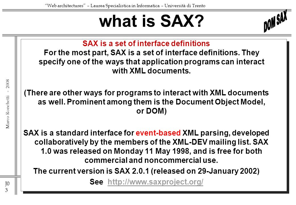 J0 3 Marco Ronchetti - Web architectures – Laurea Specialistica in Informatica – Università di Trento SAX is a set of interface definitions For the most part, SAX is a set of interface definitions.