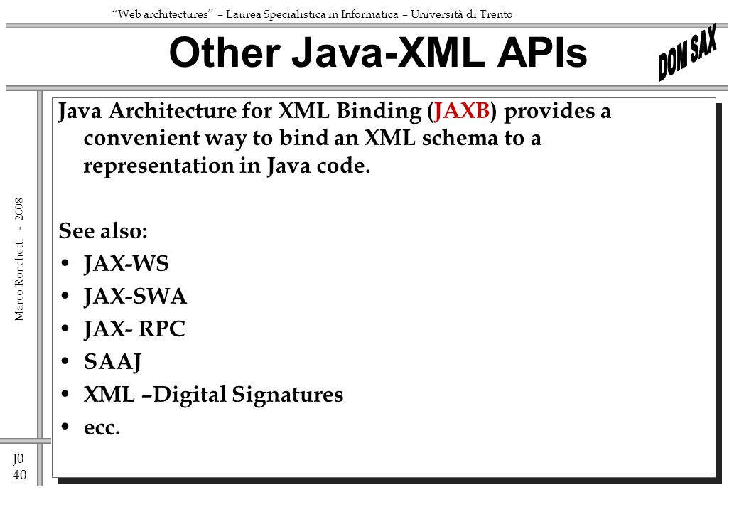 J0 40 Marco Ronchetti - Web architectures – Laurea Specialistica in Informatica – Università di Trento Java Architecture for XML Binding (JAXB) provides a convenient way to bind an XML schema to a representation in Java code.
