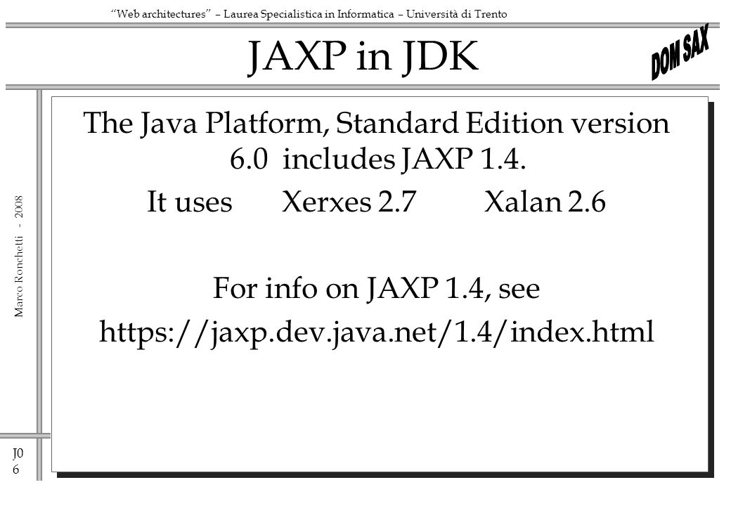 J0 6 Marco Ronchetti - Web architectures – Laurea Specialistica in Informatica – Università di Trento JAXP in JDK The Java Platform, Standard Edition version 6.0 includes JAXP 1.4.