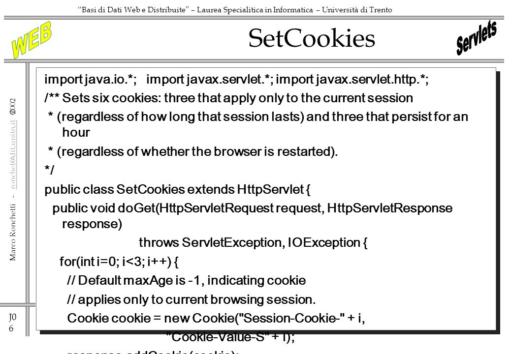 J0 6 Marco Ronchetti - ronchet@dit.unitn.it ronchet@dit.unitn.it Basi di Dati Web e Distribuite – Laurea Specialitica in Informatica – Università di Trento SetCookies import java.io.*; import javax.servlet.*; import javax.servlet.http.*; /** Sets six cookies: three that apply only to the current session * (regardless of how long that session lasts) and three that persist for an hour * (regardless of whether the browser is restarted).