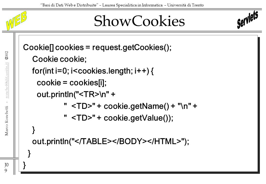 J0 9 Marco Ronchetti -  Basi di Dati Web e Distribuite – Laurea Specialitica in Informatica – Università di Trento Cookie[] cookies = request.getCookies(); Cookie cookie; for(int i=0; i<cookies.length; i++) { cookie = cookies[i]; out.println( \n + + cookie.getName() + \n + + cookie.getValue()); } out.println( ); } ShowCookies