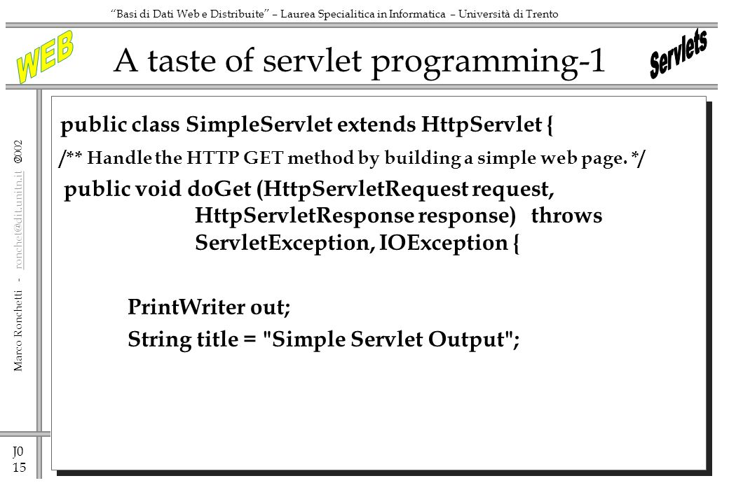 J0 15 Marco Ronchetti - ronchet@dit.unitn.it ronchet@dit.unitn.it Basi di Dati Web e Distribuite – Laurea Specialitica in Informatica – Università di Trento A taste of servlet programming-1 public class SimpleServlet extends HttpServlet { /** Handle the HTTP GET method by building a simple web page.