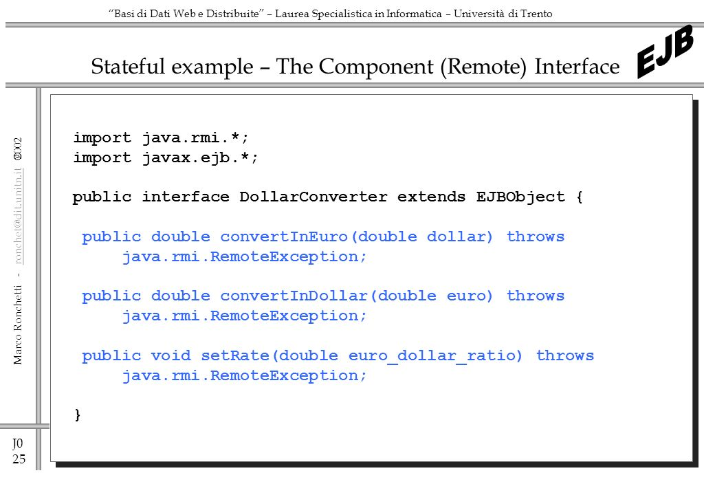 J0 25 Marco Ronchetti -  Basi di Dati Web e Distribuite – Laurea Specialistica in Informatica – Università di Trento Stateful example – The Component (Remote) Interface import java.rmi.*; import javax.ejb.*; public interface DollarConverter extends EJBObject { public double convertInEuro(double dollar) throws java.rmi.RemoteException; public double convertInDollar(double euro) throws java.rmi.RemoteException; public void setRate(double euro_dollar_ratio) throws java.rmi.RemoteException; }