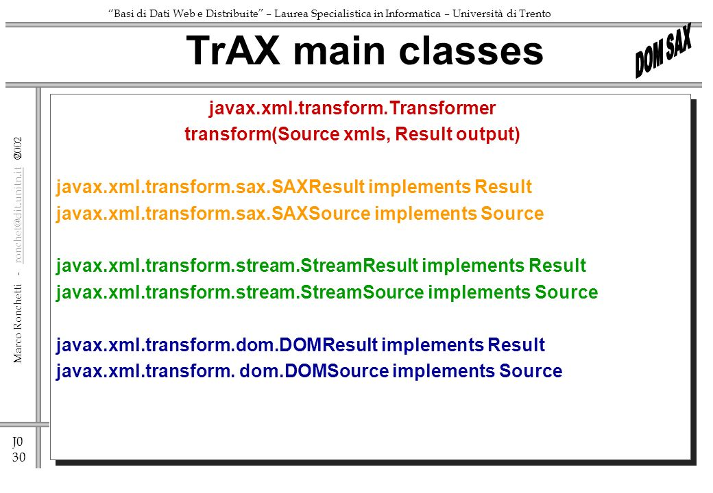 J0 30 Marco Ronchetti - ronchet@dit.unitn.it ronchet@dit.unitn.it Basi di Dati Web e Distribuite – Laurea Specialistica in Informatica – Università di Trento javax.xml.transform.Transformer transform(Source xmls, Result output) javax.xml.transform.sax.SAXResult implements Result javax.xml.transform.sax.SAXSource implements Source javax.xml.transform.stream.StreamResult implements Result javax.xml.transform.stream.StreamSource implements Source javax.xml.transform.dom.DOMResult implements Result javax.xml.transform.