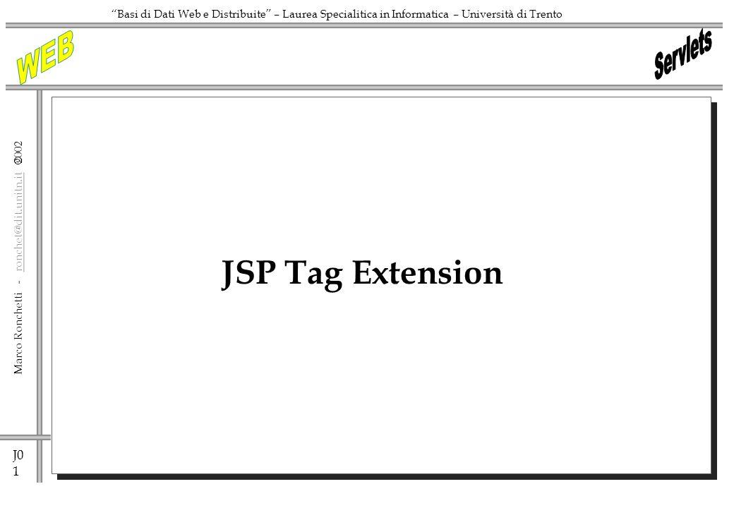 J0 1 Marco Ronchetti - ronchet@dit.unitn.it ronchet@dit.unitn.it Basi di Dati Web e Distribuite – Laurea Specialitica in Informatica – Università di Trento JSP Tag Extension