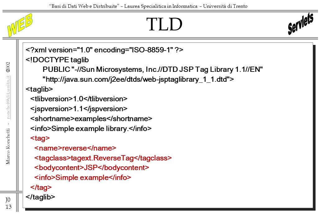 J0 13 Marco Ronchetti - ronchet@dit.unitn.it ronchet@dit.unitn.it Basi di Dati Web e Distribuite – Laurea Specialitica in Informatica – Università di Trento <!DOCTYPE taglib PUBLIC -//Sun Microsystems, Inc.//DTD JSP Tag Library 1.1//EN http://java.sun.com/j2ee/dtds/web-jsptaglibrary_1_1.dtd > 1.0 1.1 examples Simple example library.
