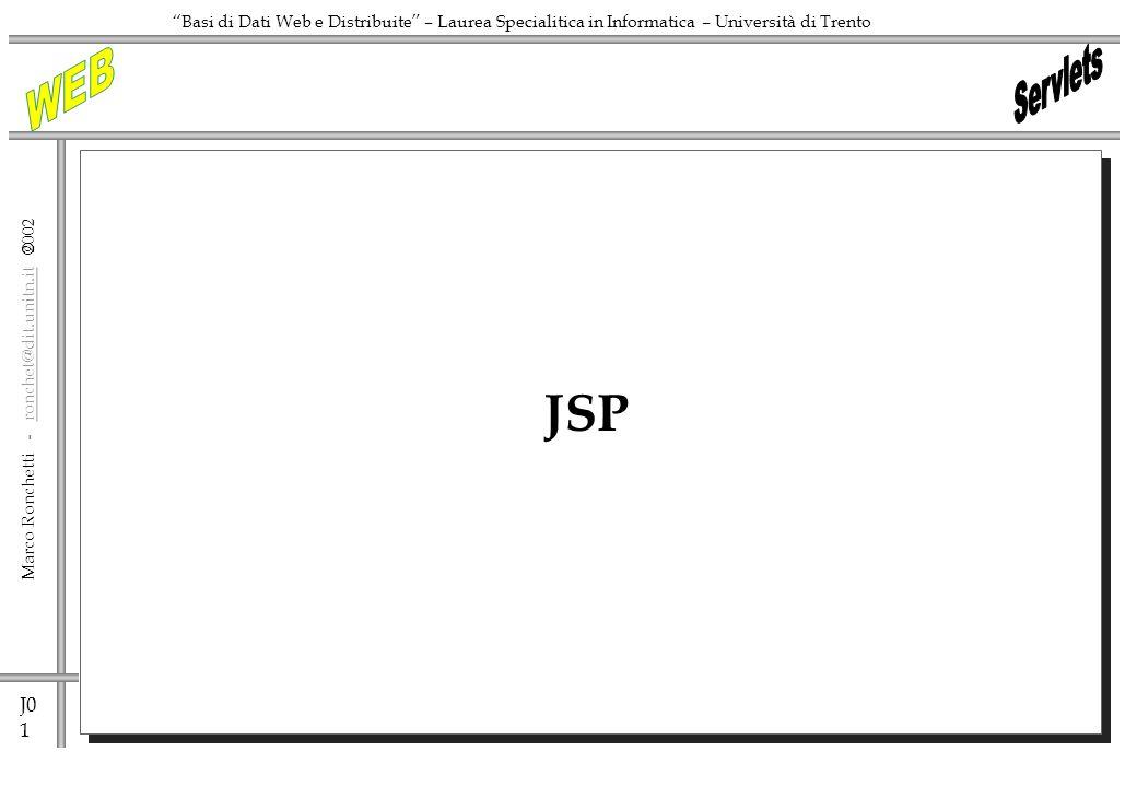J0 1 Marco Ronchetti - ronchet@dit.unitn.it ronchet@dit.unitn.it Basi di Dati Web e Distribuite – Laurea Specialitica in Informatica – Università di Trento JSP