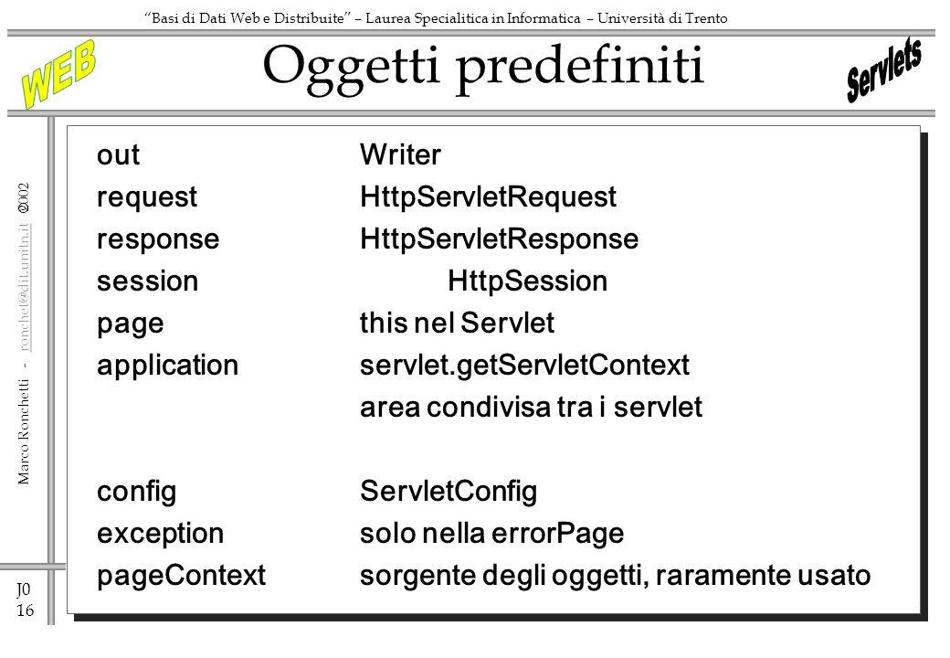 J0 16 Marco Ronchetti - ronchet@dit.unitn.it ronchet@dit.unitn.it Basi di Dati Web e Distribuite – Laurea Specialitica in Informatica – Università di Trento outWriter requestHttpServletRequest responseHttpServletResponse sessionHttpSession pagethis nel Servlet applicationservlet.getServletContext area condivisa tra i servlet configServletConfig exceptionsolo nella errorPage pageContext sorgente degli oggetti, raramente usato Oggetti predefiniti