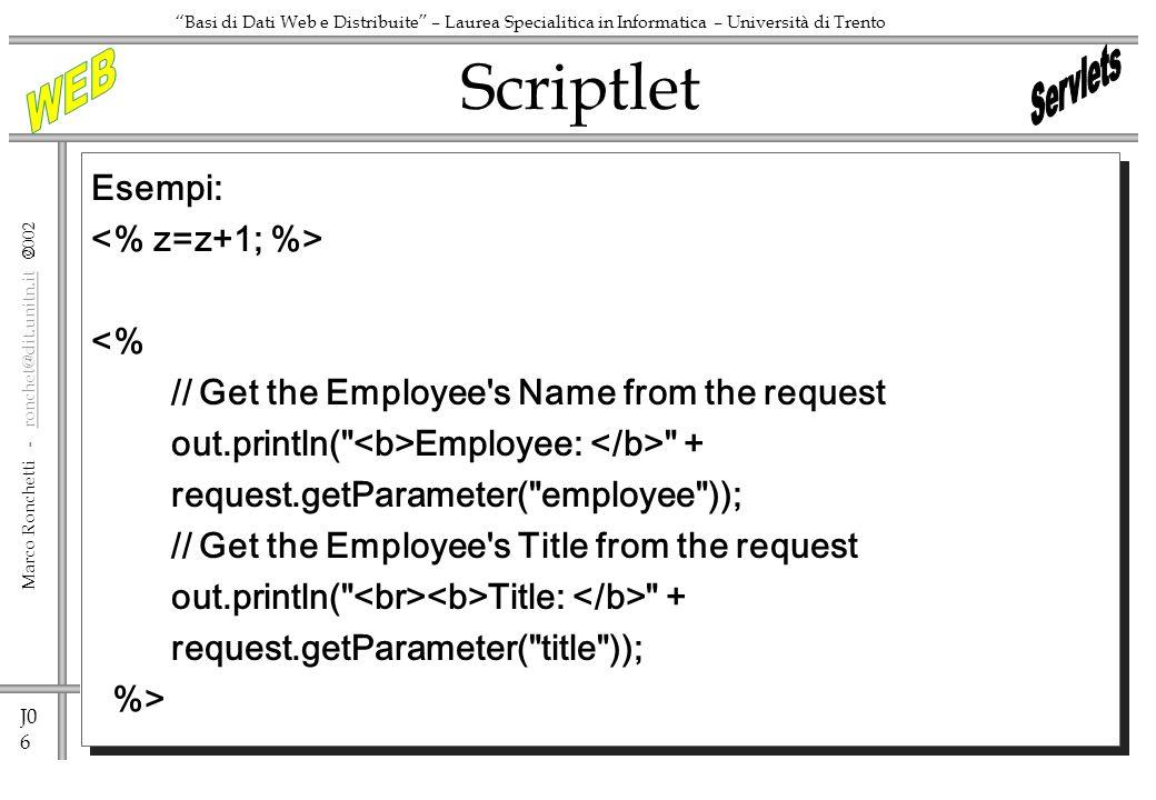 J0 6 Marco Ronchetti - ronchet@dit.unitn.it ronchet@dit.unitn.it Basi di Dati Web e Distribuite – Laurea Specialitica in Informatica – Università di Trento Esempi: <% // Get the Employee s Name from the request out.println( Employee: + request.getParameter( employee )); // Get the Employee s Title from the request out.println( Title: + request.getParameter( title )); %> Scriptlet