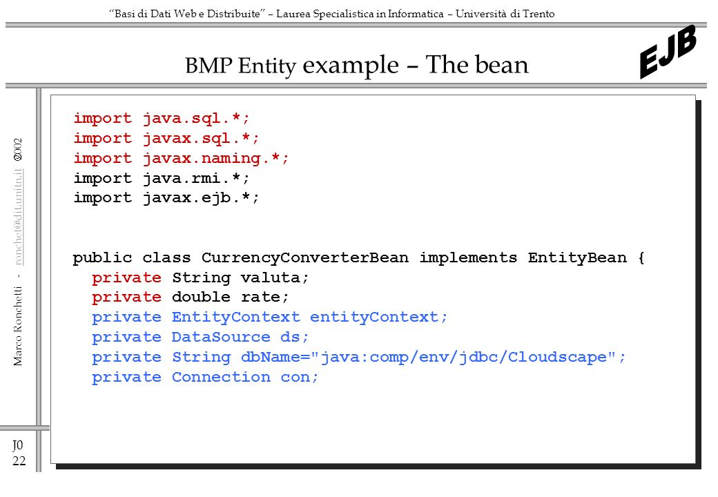 J0 22 Marco Ronchetti -  Basi di Dati Web e Distribuite – Laurea Specialistica in Informatica – Università di Trento BMP Entity example – The bean import java.sql.*; import javax.sql.*; import javax.naming.*; import java.rmi.*; import javax.ejb.*; public class CurrencyConverterBean implements EntityBean { private String valuta; private double rate; private EntityContext entityContext; private DataSource ds; private String dbName= java:comp/env/jdbc/Cloudscape ; private Connection con;